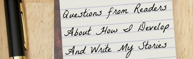 Questions from Readers About How I Develop And Write My Stories