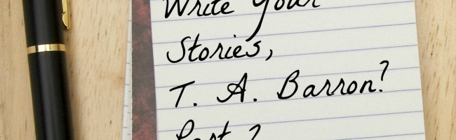 Part II: How Do You Write Your Stories, T. A. Barron?